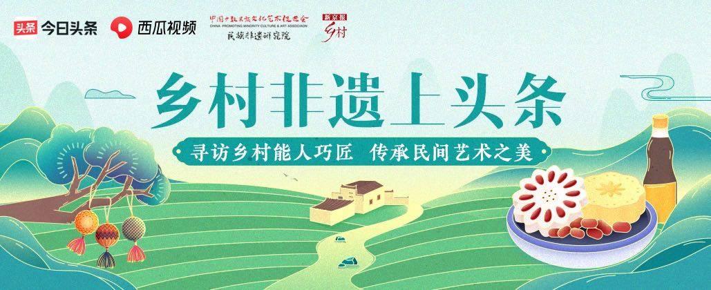 乡村非遗匠心传承 新京报乡村频道寻找民间绝活上头条